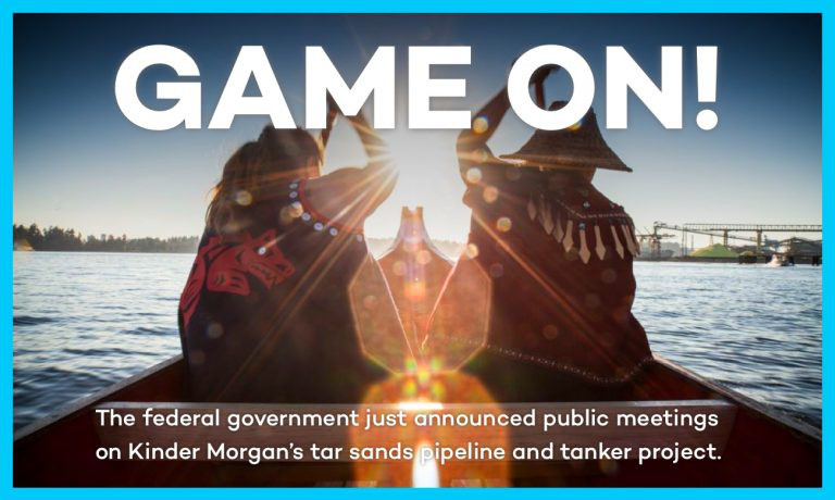 Game On!  The federal government just announced public meetings on Kinder Morgan's tar sand pipeline and tanker project